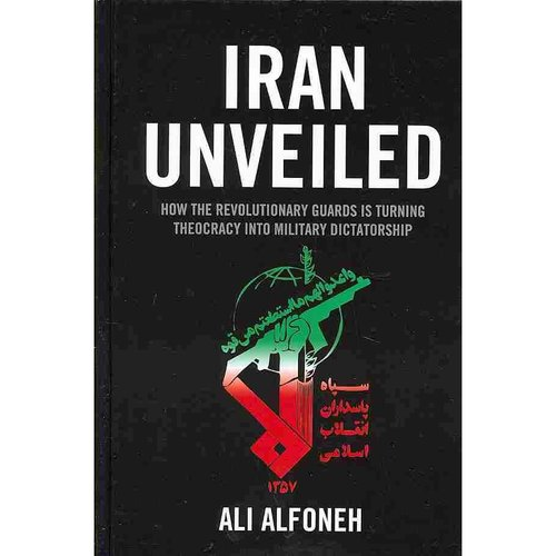 Iran Unveiled: How the Revolutionary Guards Is Turning Theocracy into Military Dictatorship