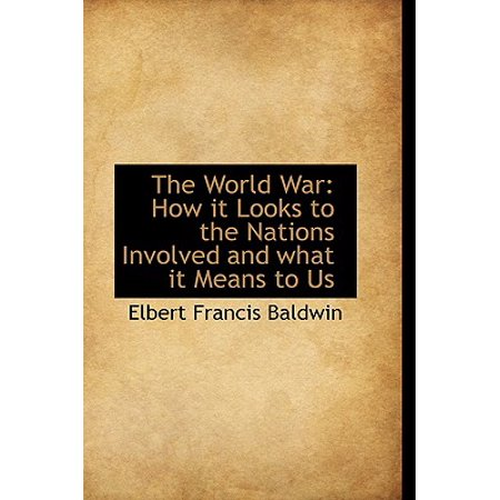The World War : How It Looks to the Nations Involved and What It Means to (Wars That The Us Was Involved In)