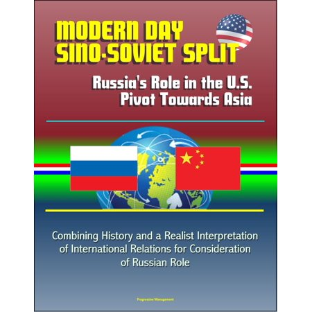 Modern Day Sino-Soviet Split: Russia's Role in the U.S. Pivot Towards Asia - Combining History and a Realist Interpretation of International Relations for Consideration of Russian Role -