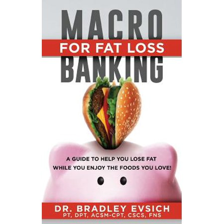 Macro-Banking for Fat Loss : A Guide to Help You Get 6-Pack ABS While Enjoying the Foods You