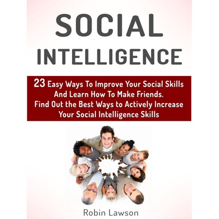 Social Intelligence: 23 Easy Ways To Improve Your Social Skills And Learn How To Make Friends Easy. Find Out the Best Ways to Actively Increase Your Social Intelligence Skills -