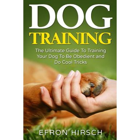 Dog Training: The Ultimate Guide to Training Your Dog to Be Obedient and Do Cool Tricks (Certify Your Dog As A Service Dog)