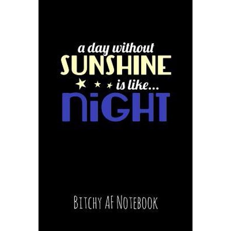 Fun At Work Day (A Day Without Sunshine Is Like Night: Bitchy AF Notebook - Snarky Sarcastic Funny Gag Quote for Work or Friends - Fun Lined Journal for School or Offi)