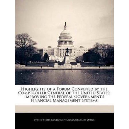 Highlights Of A Forum Convened By The Comptroller General Of The United States  Improving The Federal Governments Financial Management Systems