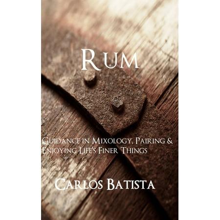 Rum: Guidance in Mixology, Pairing & Enjoying Life's Finer Things -