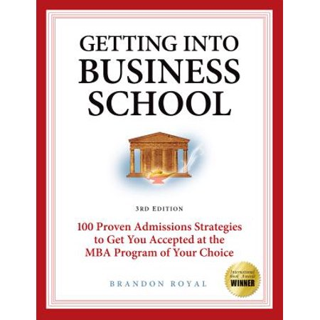Getting into Business School: 100 Proven Admissions Strategies to Get You Accepted at the MBA Program of Your Choice (3rd Edition) -