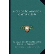 A Guide to Alnwick Castle (1865) a Guide to Alnwick Castle (1865)
