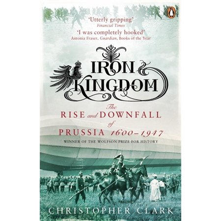 Iron Kingdom : The Rise And Downfall Of Prussia 1600 To