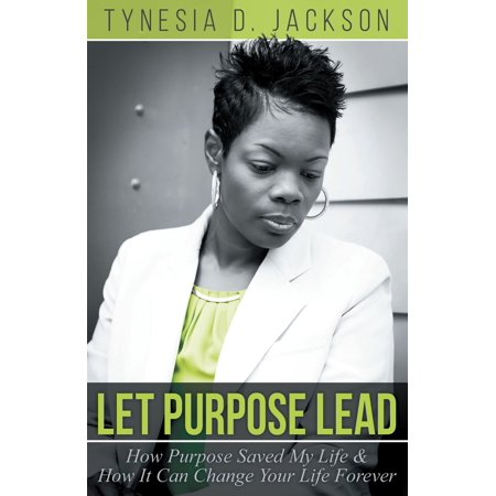 Let Purpose Lead: How Purpose Saved My Life & How It Can Change Your Life Forever - (An Incident That Changed My Life Forever)