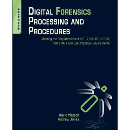 Digital Forensics Processing and Procedures : Meeting the Requirements of ISO 17020, ISO 17025, ISO 27001 and Best Practice