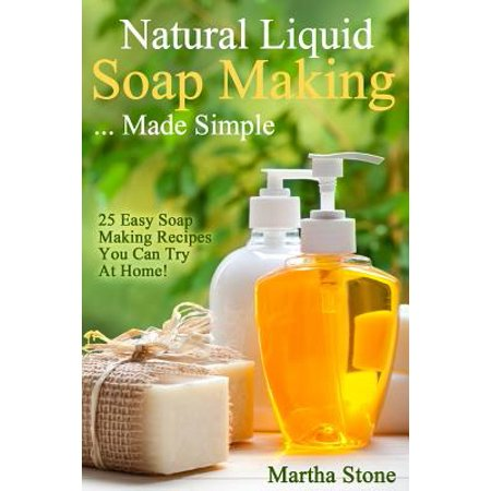 Natural Liquid Soap Making    Made Simple : 25 Easy Soap Making Recipes You  Can Try at Home!