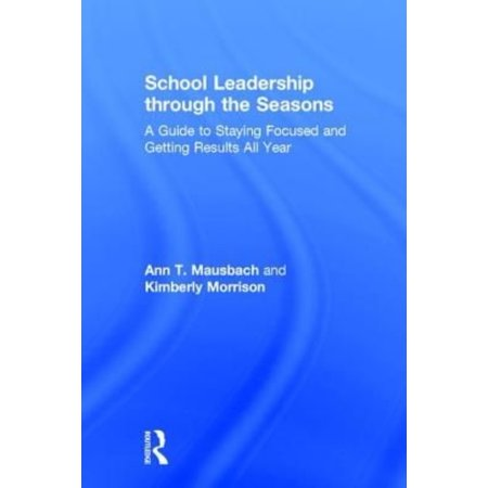 School Leadership Through The Seasons  A Guide To Staying Focused And Getting Results All Year