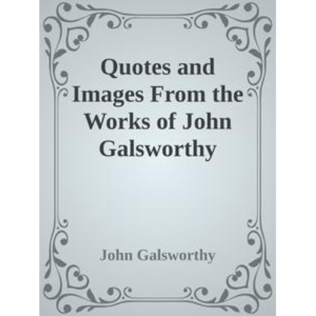Quotes and Images From the Works of John Galsworthy -