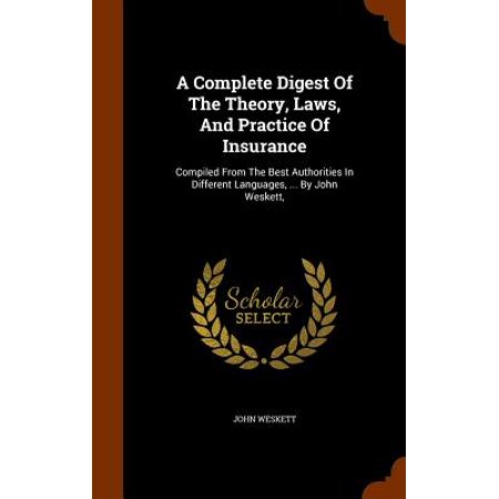 A Complete Digest of the Theory, Laws, and Practice of Insurance : Compiled from the Best Authorities in Different Languages, ... by John