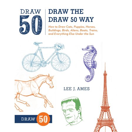 Draw the Draw 50 Way : How to Draw Cats, Puppies, Horses, Buildings, Birds, Aliens, Boats, Trains, and Everything Else Under the Sun