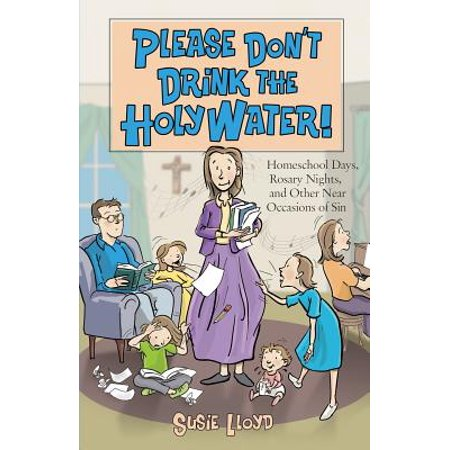 Please Don't Drink the Holy Water! : Homeschool Days, Rosary Nights, and Other Near Occasions of -