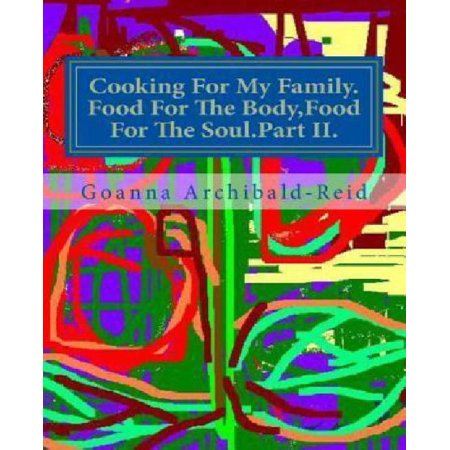 Cooking for My Family. Food for the Body, Food for the Soul. Part II.: The Second Part of a Series on My Family Crafts and Hobbies