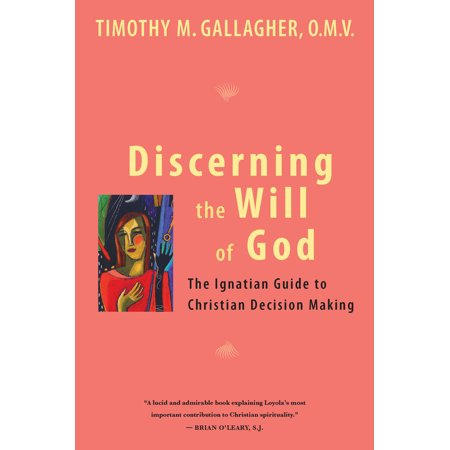 Discerning The Will Of God An Ignatian Guide To Christian Decision Making