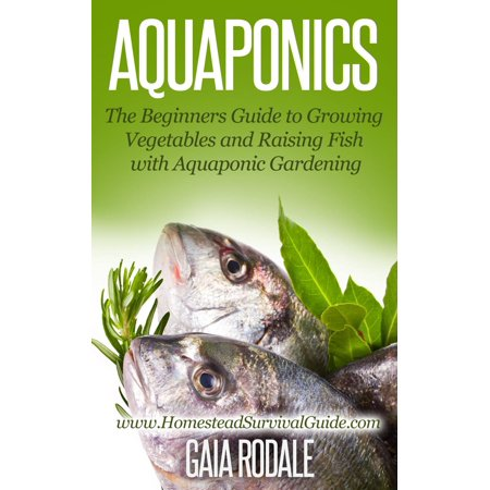 Aquaponics: The Beginners Guide to Growing Vegetables and Raising Fish with Aquaponic Gardening -