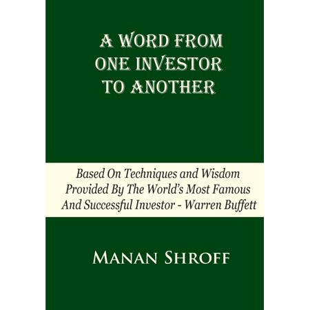 A Word from One Investor to Another : Based on Techniques and Wisdom Provided by the World's Most Famous and Successful Investor Warren Buffett ()