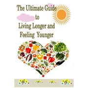 The Ultimate Guide to Living Longer and Feeling Younger - eBook