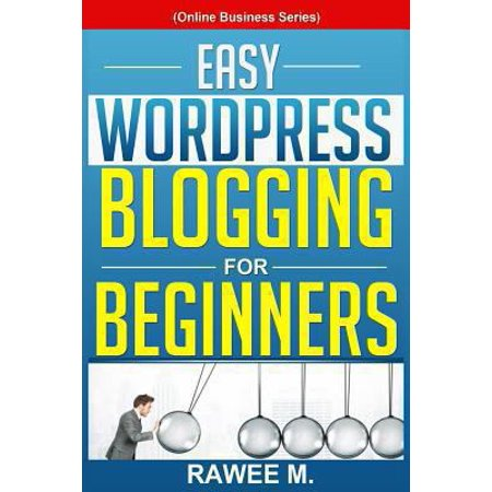 Easy Wordpress Blogging For Beginners  A Step By Step Guide To Create A Wordpress Website  Write What You Love  And Make Money  From Scratch  Online B