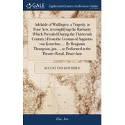 Adelaide of Wulfingen, a Tragedy, in Four Acts, (Exemplifying the Barbarity Which Prevailed During the Thirteenth Century.) from the German of Augustus Von Kotzebue, ... by Benjamin Thompson, Jun. ... as Performed at the Theatre-Royal, Drury-Lane