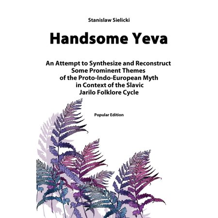 Handsome Yeva: An Attempt to Synthesize and Reconstruct Some Prominent Themes of the Proto-Indo-European Myth in Context of the Slavic Jarilo Folklore Cycle -