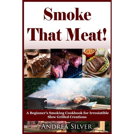 smoke that meat a beginner s smoking cookbook for irresistible