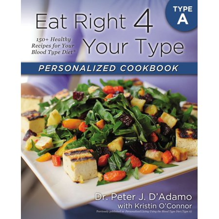 Eat Right 4 Your Type Personalized Cookbook Type A : 150+ Healthy Recipes For Your Blood Type (Eat Right For Your Blood Type Ab Negative)
