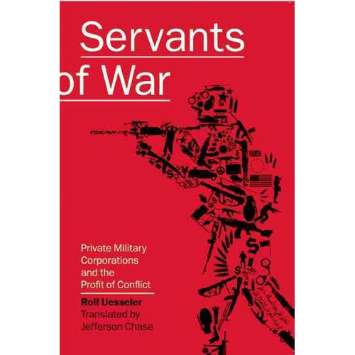 Servants of War : Private Military Corporations and the Profit of Conflict