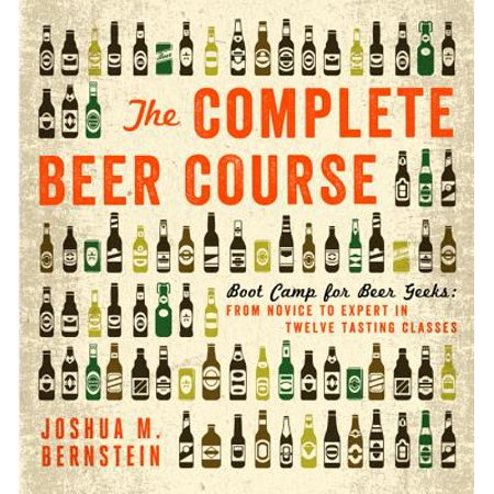 The Complete Beer Course : Boot Camp for Beer Geeks: From Novice to Expert in Twelve Tasting
