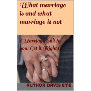 What Marriage is and what Marriage is not (Marriage isn't for you; Get it Right) - eBook