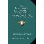 The Temperance Reformation : Its History from the Organization of the First Temperance Society to the Adoption of the Liquor Law of Maine, 1851