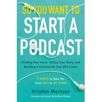 So You Want to Start a Podcast: Finding Your Voice, Telling Your Story, and Building a Community That Will Listen (Hardcover)