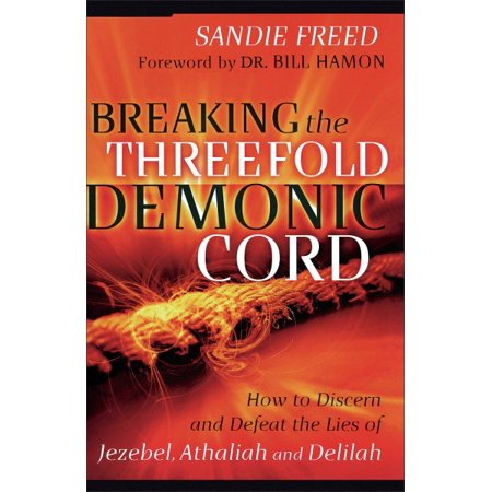 Breaking the Threefold Demonic Cord : How to Discern and Defeat the Lies of Jezebel, Athaliah and Delilah for $<!---->