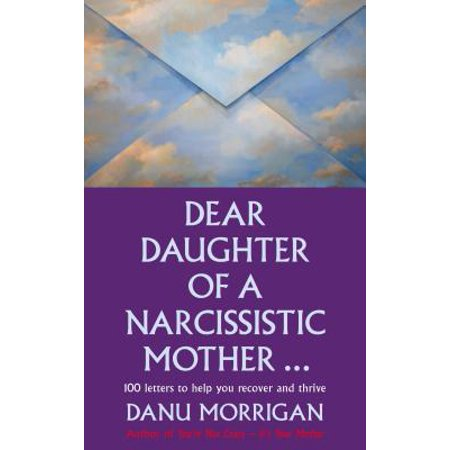 Dear Daughter of a Narcissisitic Mother : 100 Letters to Help you Recover and Thrive
