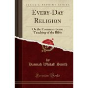 Every-Day Religion : Or the Common-Sense Teaching of the Bible (Classic Reprint)