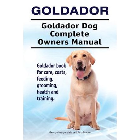 Goldador. Goldador Dog Complete Owners Manual. Goldador Book for Care, Costs, Feeding, Grooming, Health and (Printer Owners Manual)