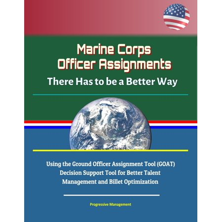 Marine Corps Officer Assignments: There Has to be a Better Way - Using the Ground Officer Assignment Tool (GOAT) Decision Support Tool for Better Talent Management and Billet Optimization - eBook