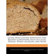 Living with Gluten Sensitivity and Related Conditions Such as Celiac Disease, Wheat Allergies, and More