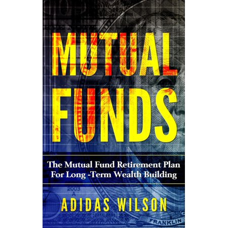 Mutual Funds - The Mutual Fund Retirement Plan For Long - Term Wealth Building -
