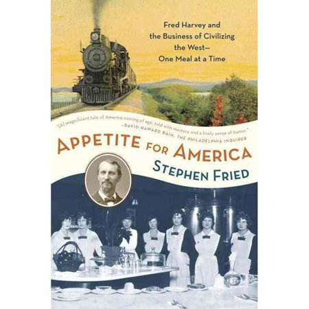 Appetite for America: Fred Harvey and the Business of Civilizing the Wild West One Meal at a Time by