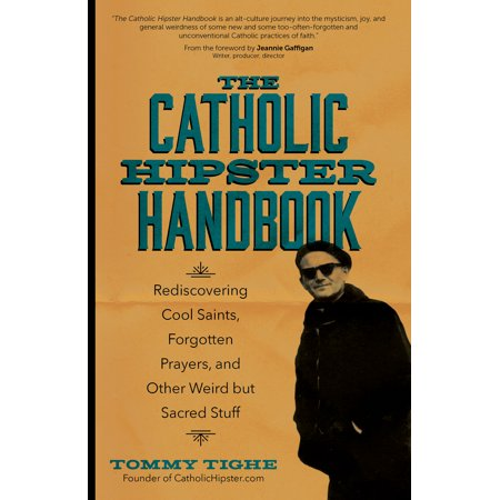 The Catholic Hipster Handbook : Rediscovering Cool Saints, Forgotten Prayers, and Other Weird but Sacred (The Prayers Of The Saints Availeth Much)