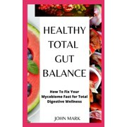 Healthy, Total Gut Balance: How To Fix Your Mycobiome Fast For Total Digestive Wellness (Paperback)