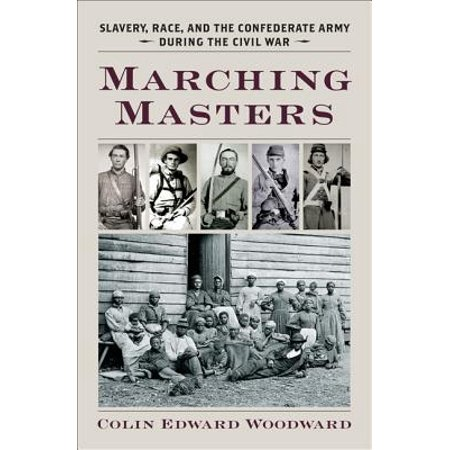 Marching Masters : Slavery, Race, and the Confederate Army During the Civil