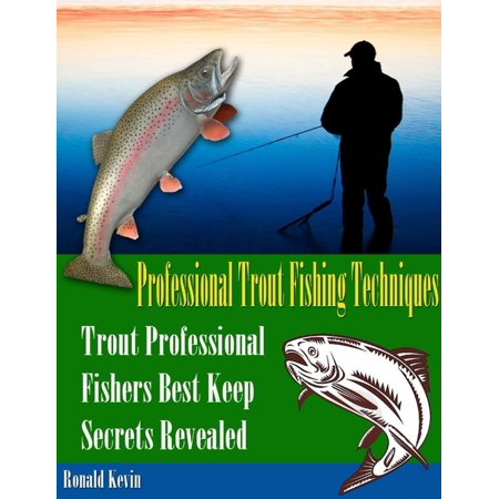 Professional Trout Fishing Techniques: Trout Professional Fishers' Best Keep Secrets Revealed -