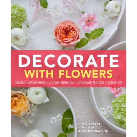 Decorate With Flowers : Creative Arrangements * Styling Inspiration * Container Projects * Design Tips