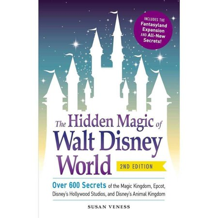 The Hidden Magic of Walt Disney World: Over 600 Secrets of the Magic Kingdom, Epcot, Disney's Hollywood Studios, and Disney's Animal Kingdom, Includes the Fantasyland Expansion and All-New