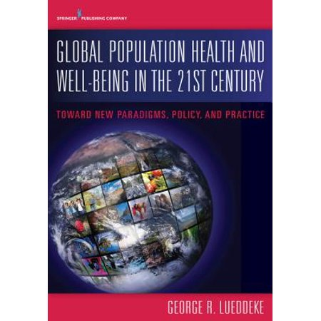 Global Population Health and Well- Being in the 21st Century : Toward New Paradigms, Policy, and